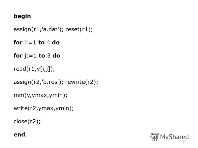 17 begin assign(r1,'a.dat'); reset(r1); for i:=1 to 4 do for j:=1 to 3 do read(r1,y[i,j]); assign(r2,'b.res'); rewrite(r2); mm(y,ymax,ymin); write(r2,ymax,ymin); close(r2); end.