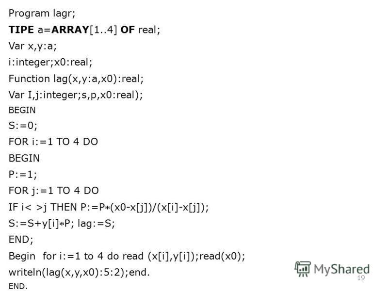 19 Program lagr; TIPE a=ARRAY[1..4] OF real; Var x,y:a; i:integer;x0:real; Function lag(x,y:a,x0):real; Var I,j:integer;s,p,x0:real); BEGIN S:=0; FOR i:=1 TO 4 DO BEGIN P:=1; FOR j:=1 TO 4 DO IF i j THEN P:=P(x0-x[j])/(x[i]-x[j]); S:=S+y[i]P; lag:=S;