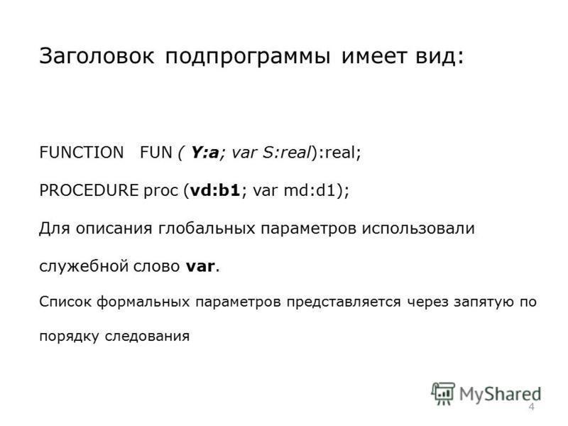 4 Заголовок подпрограммы имеет вид: FUNCTION FUN ( Y:a; var S:real):real; PROCEDURE proc (vd:b1; var md:d1); Для описания глобальных параметров использовали служебной слово var. Список формальных параметров представляется через запятую по порядку сле