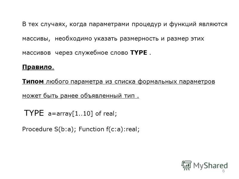 6 В тех случаях, когда параметрами процедур и функций являются массивы, необходимо указать размерность и размер этих массивов через служебное слово TYPE. Правило. Типом любого параметра из списка формальных параметров может быть ранее объявленный тип