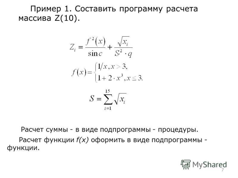 7 Пример 1. Составить программу расчета массива Z(10). Расчет функции f(x) оформить в виде подпрограммы - функции. Расчет суммы - в виде подпрограммы - процедуры..