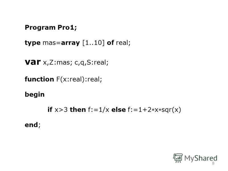 8 Program Pro1; type mas=array [1..10] of real; var x,Z:mas; c,q,S:real; function F(x:real):real; begin if x>3 then f:=1/x else f:=1+2xsqr(x) end;