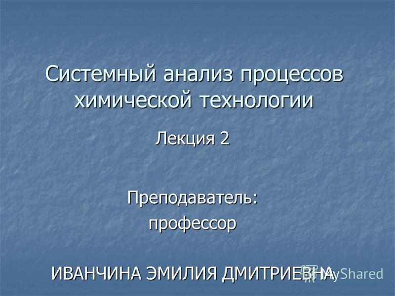 Системный анализ процессов химической технологии Лекция 2 Преподаватель:профессор ИВАНЧИНА ЭМИЛИЯ ДМИТРИЕВНА