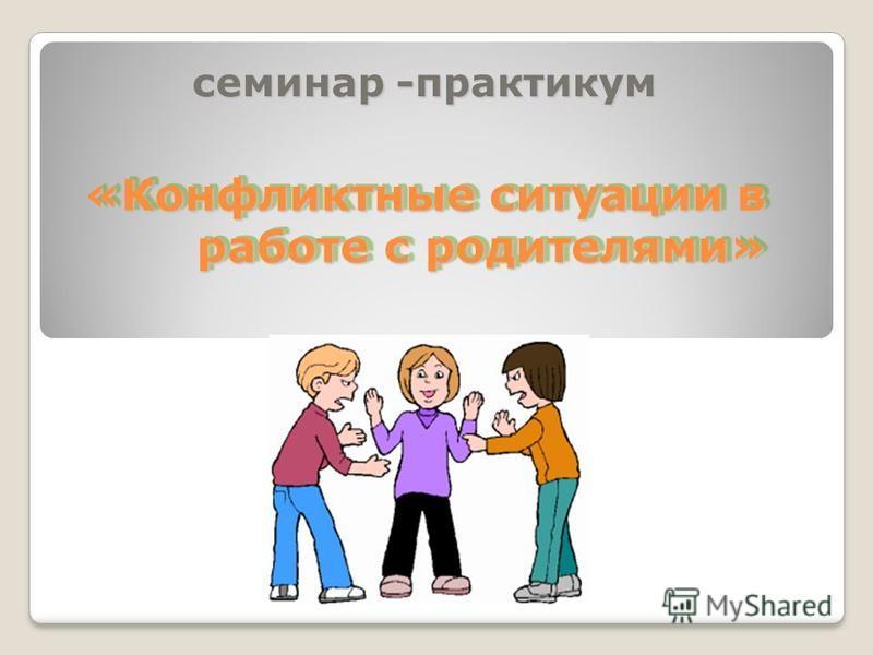 «Конфликтные ситуации в работе с родителями» семинар -практикум