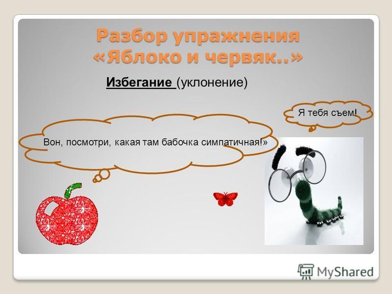 Разбор упражнения «Яблоко и червяк..» Разбор упражнения «Яблоко и червяк..» Избегание (уклонение) Вон, посмотри, какая там бабочка симпатичная!» Я тебя съем!