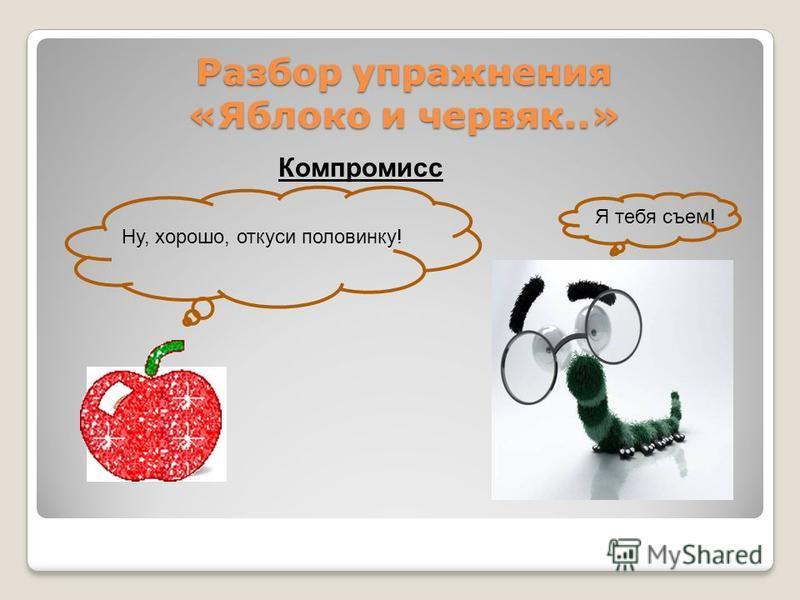 Разбор упражнения «Яблоко и червяк..» Разбор упражнения «Яблоко и червяк..» Компромисс Ну, хорошо, откуси половинку! Я тебя съем!