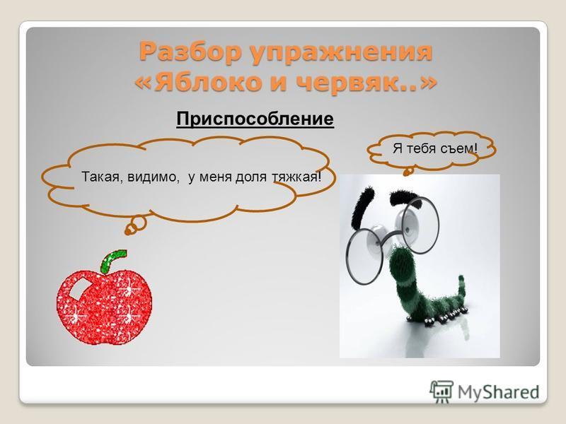 Разбор упражнения «Яблоко и червяк..» Разбор упражнения «Яблоко и червяк..» Приспособление Такая, видимо, у меня доля тяжкая! Я тебя съем!