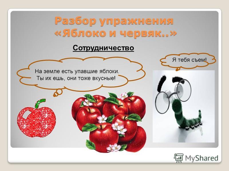 Разбор упражнения «Яблоко и червяк..» Сотрудничество На земле есть упавшие яблоки. Ты их ешь, они тоже вкусные! Я тебя съем!