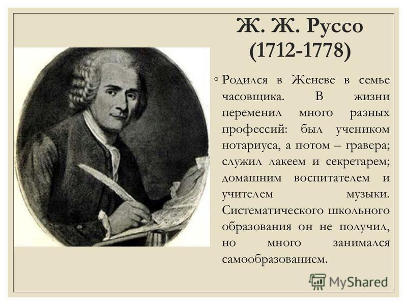 Ж. Ж. Руссо (1712-1778) Родился в Женеве в семье часовщика. В жизни переменил много разных профессий: был учеником нотариуса, а потом – гравера; служил лакеем и секретарем; домашним воспитателем и учителем музыки. Систематического школьного образован