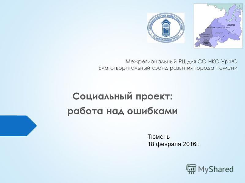 Межрегиональный РЦ для СО НКО УрФО Благотворительный фонд развития города Тюмени Социальный проект: работа над ошибками Тюмень 18 февраля 2016 г.
