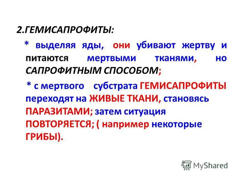 2.ГЕМИСАПРОФИТЫ: * выделяя яды,, они убивают жертву и питаются мертвыми тканями, но САПРОФИТНЫМ СПОСОБОМ; * с мертвого субстрата ГЕМИСАПРОФИТЫ переходят на ЖИВЫЕ ТКАНИ, становясь ПАРАЗИТАМИ; затем ситуация ПОВТОРЯЕТСЯ; ( например некоторые ГРИБЫ).