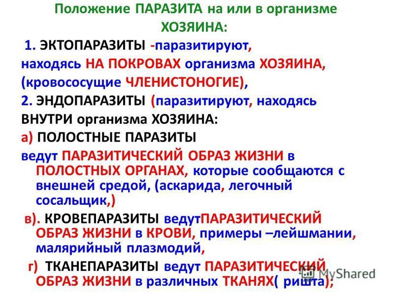 Положение ПАРАЗИТА на или в организме ХОЗЯИНА: 1. ЭКТОПАРАЗИТЫ -паразитируют, находясь НА ПОКРОВАХ организма ХОЗЯИНА, (кровососущие ЧЛЕНИСТОНОГИЕ), 2. ЭНДОПАРАЗИТЫ (паразитируют, находясь ВНУТРИ организма ХОЗЯИНА: а) ПОЛОСТНЫЕ ПАРАЗИТЫ ведут ПАРАЗИТИ