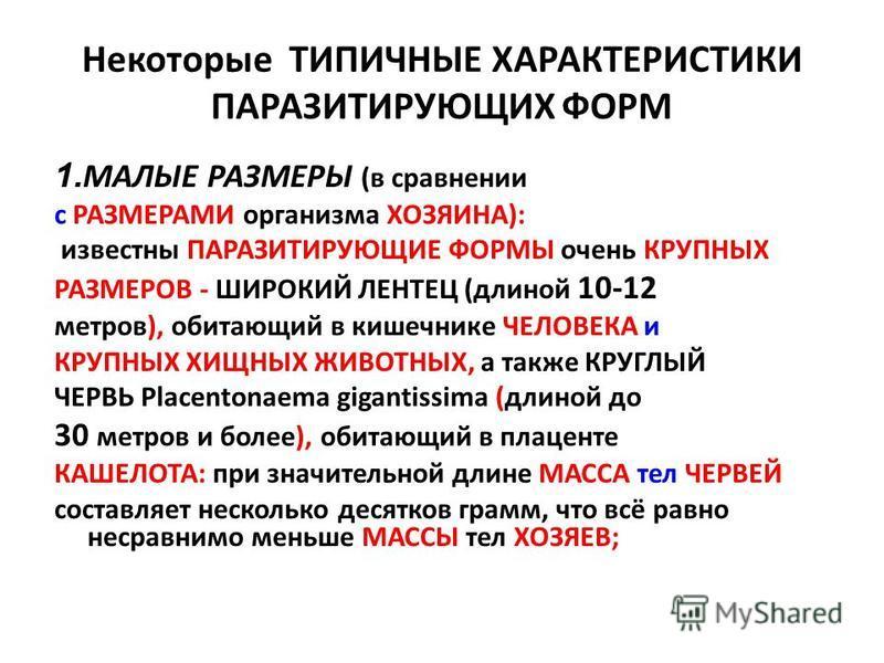 Некоторые ТИПИЧНЫЕ ХАРАКТЕРИСТИКИ ПАРАЗИТИРУЮЩИХ ФОРМ 1. МАЛЫЕ РАЗМЕРЫ (в сравнении с РАЗМЕРАМИ организма ХОЗЯИНА): известны ПАРАЗИТИРУЮЩИЕ ФОРМЫ очень КРУПНЫХ РАЗМЕРОВ - ШИРОКИЙ ЛЕНТЕЦ (длиной 10-12 метров), обитающий в кишечнике ЧЕЛОВЕКА и КРУПНЫХ