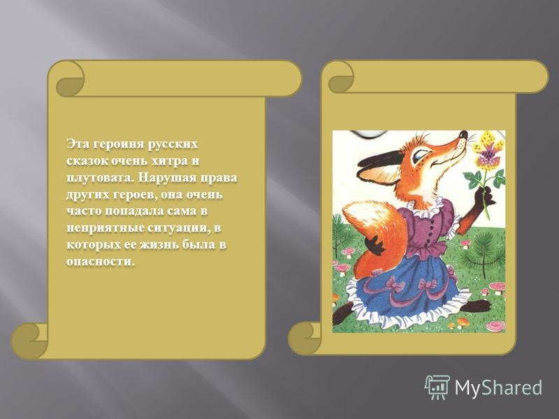 Эта героиня русских сказок очень хитра и плутовата. Нарушая права других героев, она очень часто попадала сама в неприятные ситуации, в которых ее жизнь была в опасности.