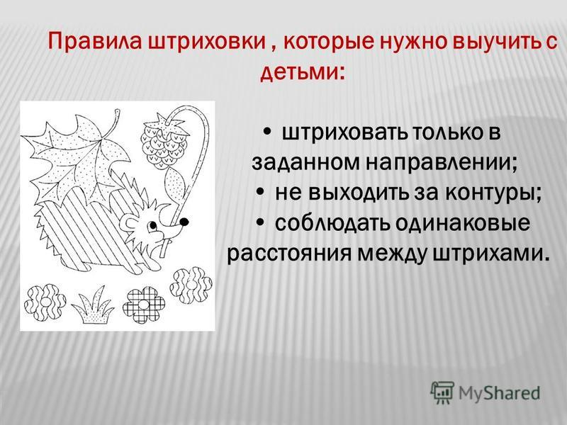 Правила штриховки, которые нужно выучить с детьми: штриховать только в заданном направлении; не выходить за контуры; соблюдать одинаковые расстояния между штрихами.