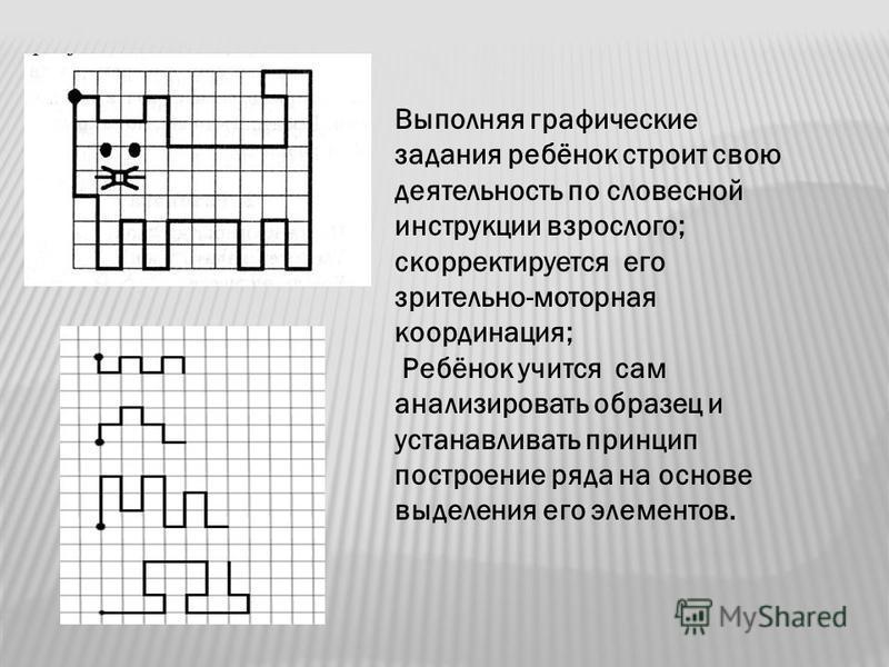 Выполняя графические задания ребёнок строит свою деятельность по словесной инструкции взрослого; корректируется его зрительно-моторная координация; Ребёнок учится сам анализировать образец и устанавливать принцип построение ряда на основе выделения е