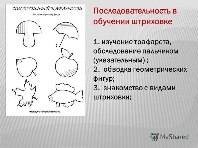 Последовательность в обучении штриховке 1. изучение трафарета, обследование пальчиком (указательным) ; 2. обводка геометрических фигур; 3. знакомство с видами штриховки;