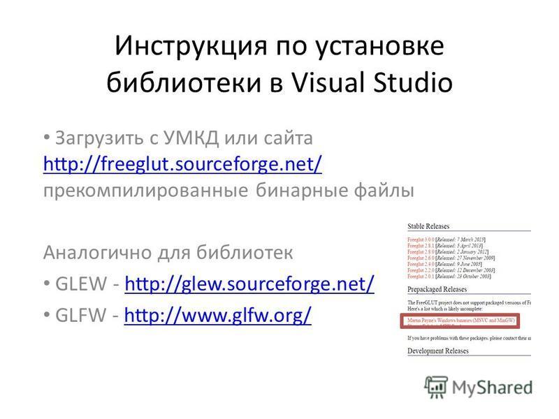 Инструкция по установке библиотеки в Visual Studio Загрузить с УМКД или сайта http://freeglut.sourceforge.net/ перекомпилированные бинарные файлы http://freeglut.sourceforge.net/ Аналогично для библиотек GLEW - http://glew.sourceforge.net/http://glew