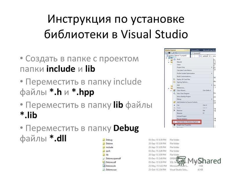 Инструкция по установке библиотеки в Visual Studio Создать в папке с проектом папки include и lib Переместить в папку include файлы *.h и *.hpp Переместить в папку lib файлы *.lib Переместить в папку Debug файлы *.dll