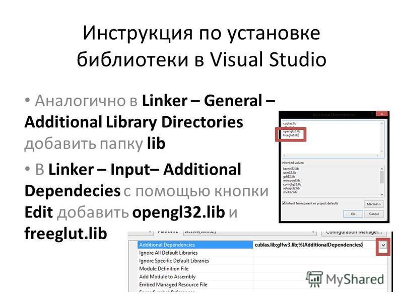 Инструкция по установке библиотеки в Visual Studio Аналогично в Linker – General – Additional Library Directories добавить папку lib В Linker – Input– Additional Dependecies c помощью кнопки Edit добавить opengl32. lib и freeglut.lib