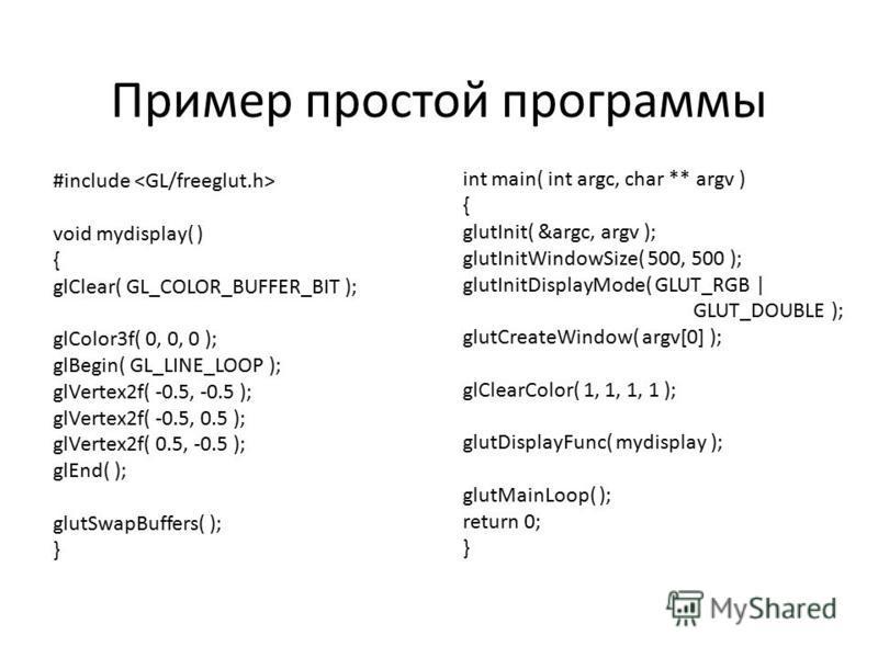 Пример простой программы #include void mydisplay( ) { glClear( GL_COLOR_BUFFER_BIT ); glColor3f( 0, 0, 0 ); glBegin( GL_LINE_LOOP ); glVertex2f( -0.5, -0.5 ); glVertex2f( -0.5, 0.5 ); glVertex2f( 0.5, -0.5 ); glEnd( ); glutSwapBuffers( ); } int main(