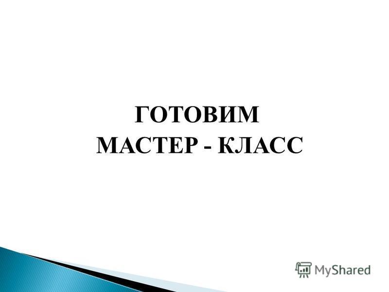 ГОТОВИМ МАСТЕР - КЛАСС