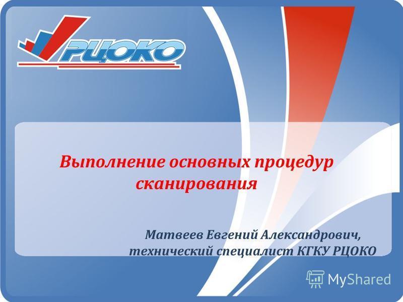 Выполнение основных процедур сканирования Матвеев Евгений Александрович, технический специалист КГКУ РЦОКО