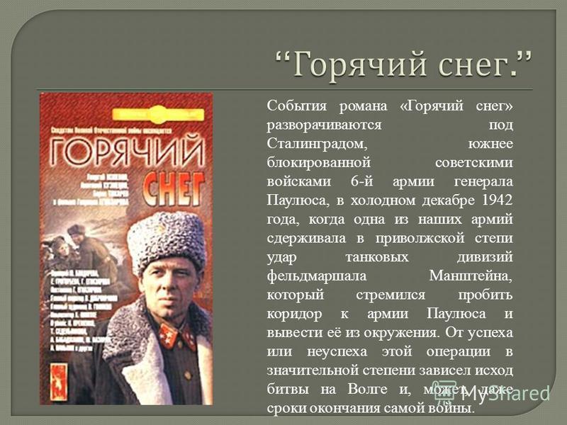 События романа «Горячий снег» разворачиваются под Сталинградом, южнее блокированной советскими войсками 6-й армии генерала Паулюса, в холодном декабре 1942 года, когда одна из наших армий сдерживала в приволжской степи удар танковых дивизий фельдмарш