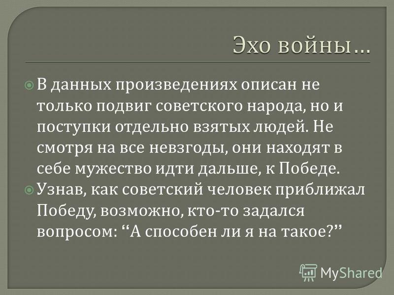 В данных произведениях описан не только подвиг советского народа, но и поступки отдельно взятых людей. Не смотря на все невзгоды, они находят в себе мужество идти дальше, к Победе. Узнав, как советский человек приближал Победу, возможно, кто - то зад
