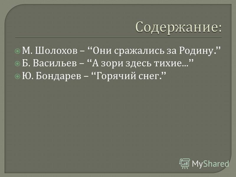 М. Шолохов – Они сражались за Родину. Б. Васильев – А зори здесь тихие... Ю. Бондарев – Горячий снег.