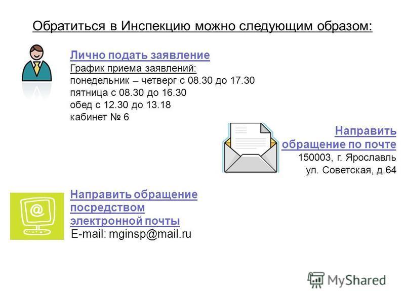 Обратиться в Инспекцию можно следующим образом: Лично подать заявление График приема заявлений: понедельник – четверг с 08.30 до 17.30 пятница с 08.30 до 16.30 обед с 12.30 до 13.18 кабинет 6 Направить обращение посредством электронной почты E-mail: