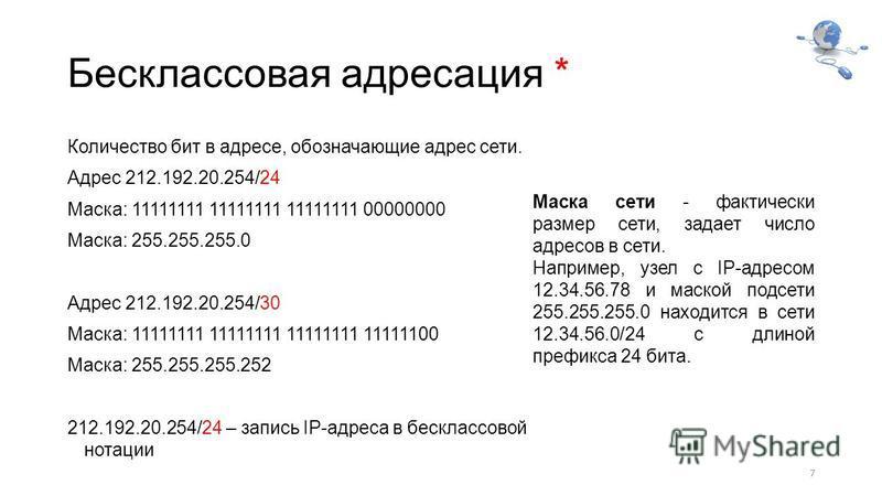 Бесклассовая адресация * Количество бит в адресе, обозначающие адрес сети. Адрес 212.192.20.254/24 Маска: 11111111 11111111 11111111 00000000 Маска: 255.255.255.0 Адрес 212.192.20.254/30 Маска: 11111111 11111111 11111111 11111100 Маска: 255.255.255.2