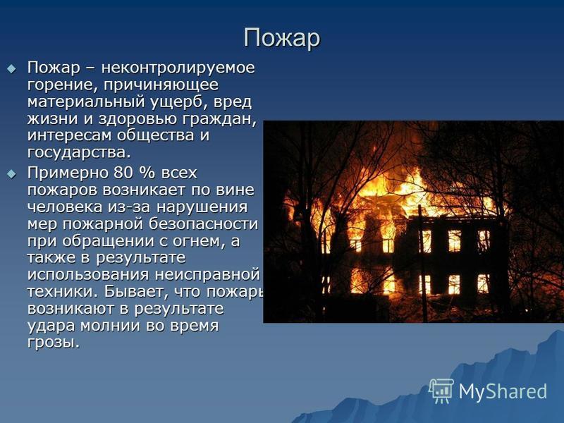 Пожар Пожар – неконтролируемое горение, причиняющее материальный ущерб, вред жизни и здоровью граждан, интересам общества и государства. Пожар – неконтролируемое горение, причиняющее материальный ущерб, вред жизни и здоровью граждан, интересам общест