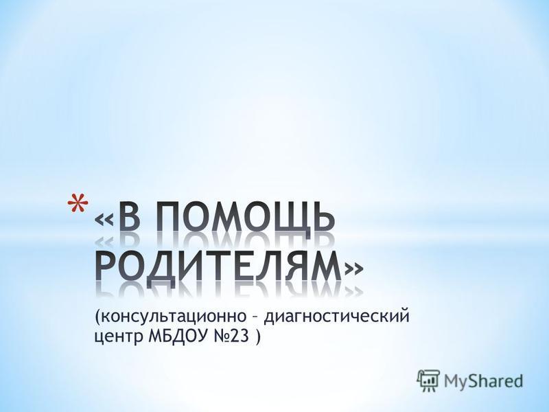 (консультационно – диагностический центр МБДОУ 23 )