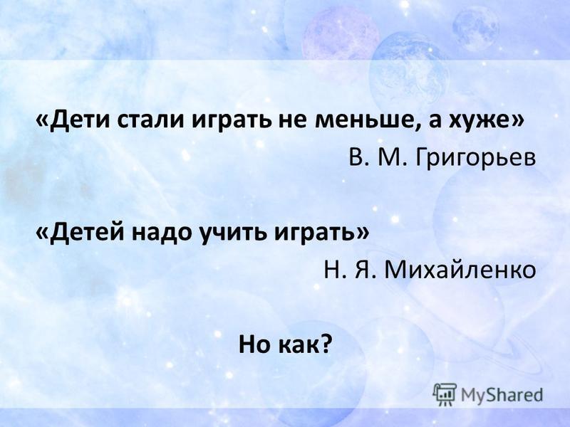 «Дети стали играть не меньше, а хуже» В. М. Григорьев «Детей надо учить играть» Н. Я. Михайленко Но как?