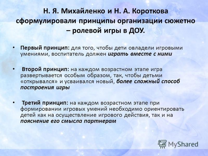 Н. Я. Михайленко и Н. А. Короткова сформулировали принципы организации сюжетно – ролевой игры в ДОУ. Первый принцип: для того, чтобы дети овладели игровыми умениями, воспитатель должен играть вместе с ними Второй принцип: на каждом возрастном этапе и