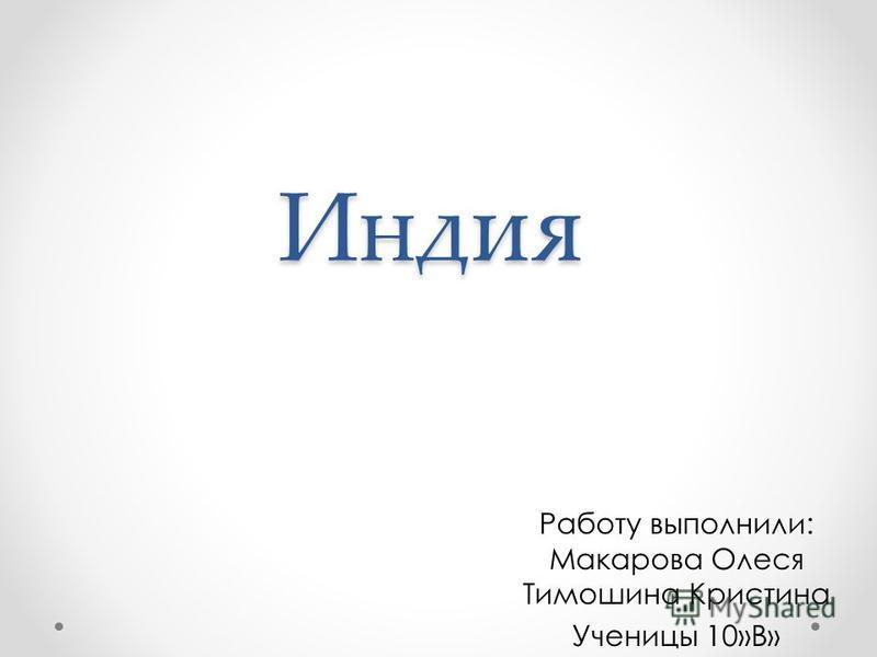 Индия Работу выполнили: Макарова Олеся Тимошина Кристина Ученицы 10»В»