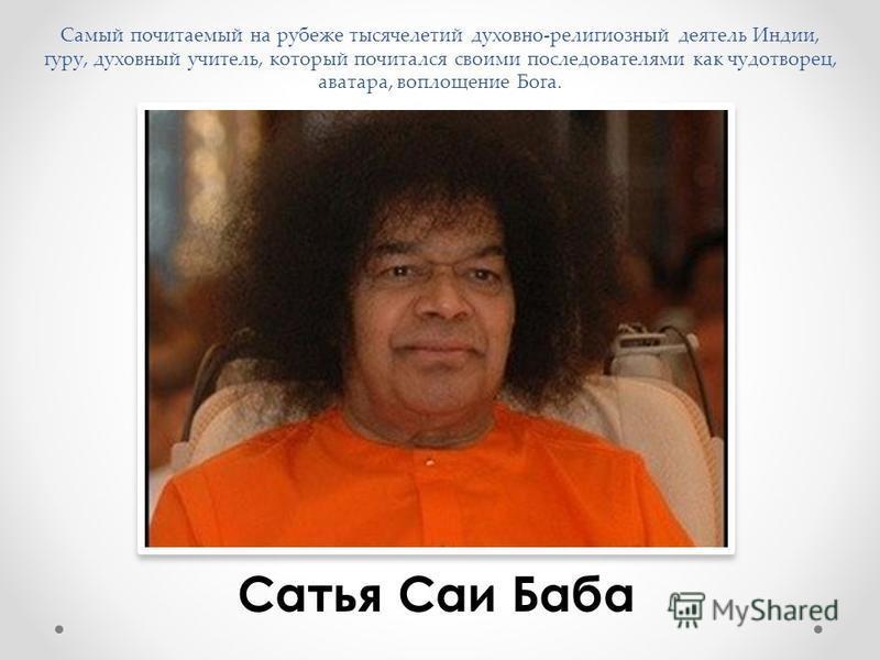 Самый почитаемый на рубеже тысячелетий духовно-религиозный деятель Индии, гуру, духовный учитель, который почитался своими последователями как чудотворец, аватара, воплощение Бога. Сатья Саи Баба
