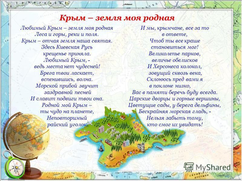 Крым – земля моя родная Любимый Крым – земля моя родная Леса и горы, реки и поля. Крым – отчая земля наша святая. Здесь Киевская Русь крещенье приняла. Любимый Крым, - ведь места нет чудесней! Брега твои ласкает, вспенившись, волна. Морской прибой зв