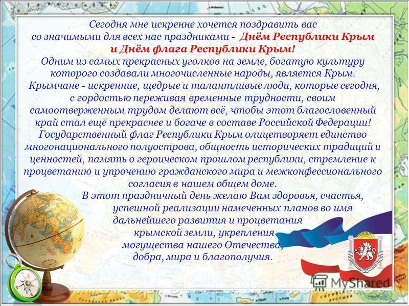 Сегодня мне искренне хочется поздравить вас со значимыми для всех нас праздниками - Днём Республики Крым и Днём флага Республики Крым! Одним из самых прекрасных уголков на земле, богатую культуру которого создавали многочисленные народы, является Кры