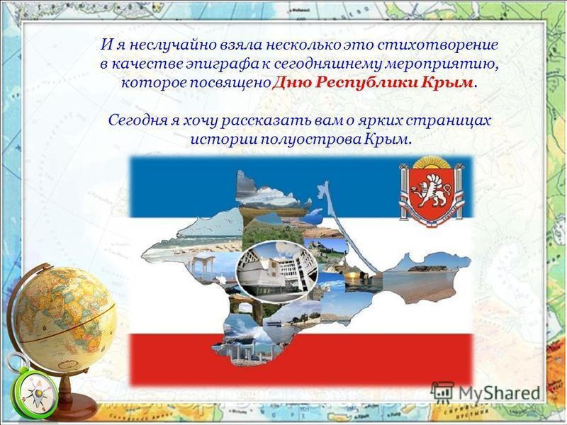 И я неслучайно взяла несколько это стихотворение в качестве эпиграфа к сегодняшнему мероприятию, которое посвящено Дню Республики Крым. Сегодня я хочу рассказать вам о ярких страницах истории полуострова Крым.