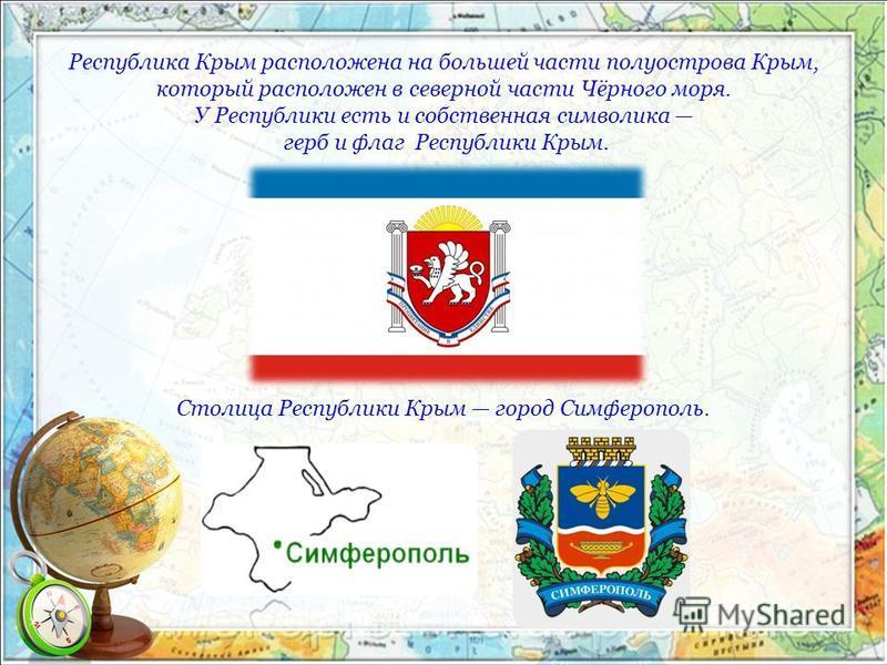 Республика Крым расположена на большей части полуострова Крым, который расположен в северной части Чёрного моря. У Республики есть и собственная символика герб и флаг Республики Крым. Столица Республики Крым город Симферополь.