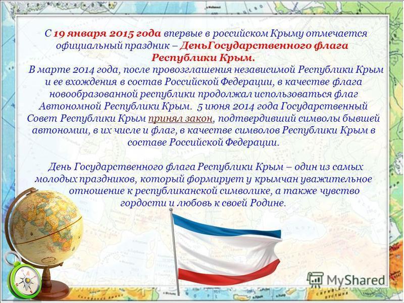 С 19 января 2015 года впервые в российском Крыму отмечается официальный праздник – День Государственного флага Республики Крым. В марте 2014 года, после провозглашения независимой Республики Крым и ее вхождения в состав Российской Федерации, в качест