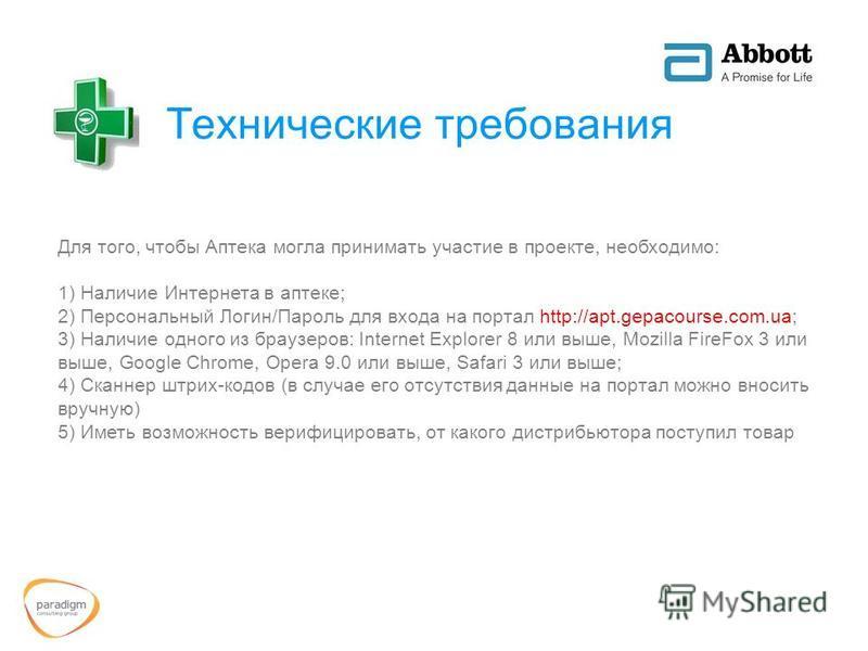 Технические требования Для того, чтобы Аптека могла принимать участие в проекте, необходимо: 1) Наличие Интернета в аптеке; 2) Персональный Логин/Пароль для входа на портал http://apt.gepacourse.com.ua; 3) Наличие одного из браузеров: Internet Explor