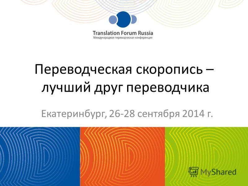 Переводческая скоропись – лучший друг переводчика Екатеринбург, 26-28 сентября 2014 г.