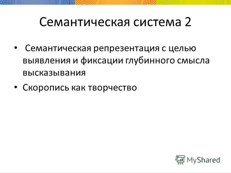 Семантическая система 2 Семантическая репрезентация с целью выявления и фиксации глубинного смысла высказывания Скоропись как творчество