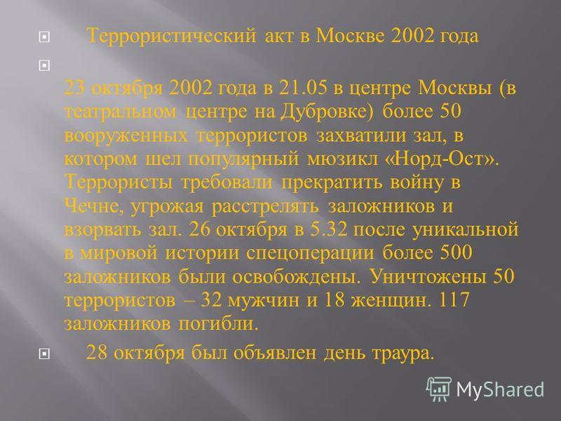 Террористический акт в Москве 2002 года 23 октября 2002 года в 21.05 в центре Москвы ( в театральном центре на Дубровке ) более 50 вооруженных террористов захватили зал, в котором шел популярный мюзикл « Норд - Ост ». Террористы требовали прекратить