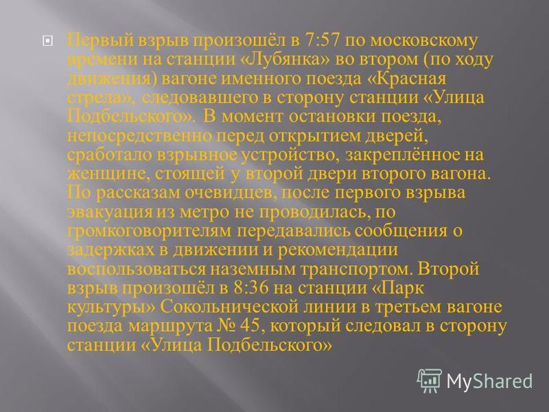 Первый взрыв произошёл в 7:57 по московскому времени на станции « Лубянка » во втором ( по ходу движения ) вагоне именного поезда « Красная стрела », следовавшего в сторону станции « Улица Подбельского ». В момент остановки поезда, непосредственно пе
