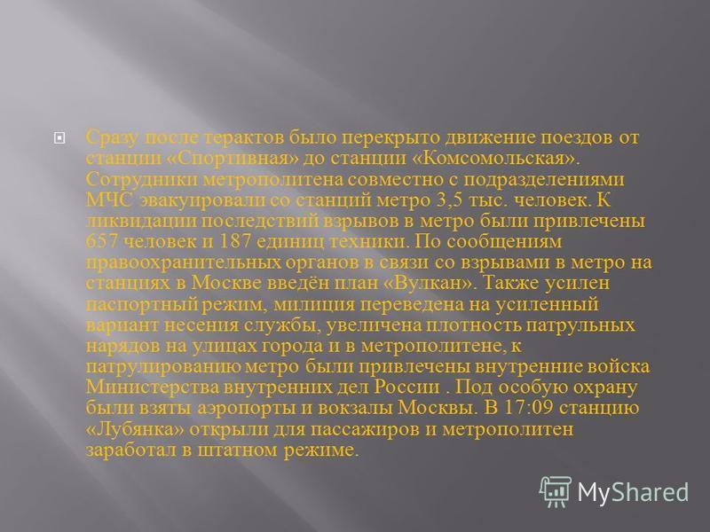 Сразу после терактов было перекрыто движение поездов от станции « Спортивная » до станции « Комсомольская ». Сотрудники метрополитена совместно с подразделениями МЧС эвакуировали со станций метро 3,5 тыс. человек. К ликвидации последствий взрывов в м