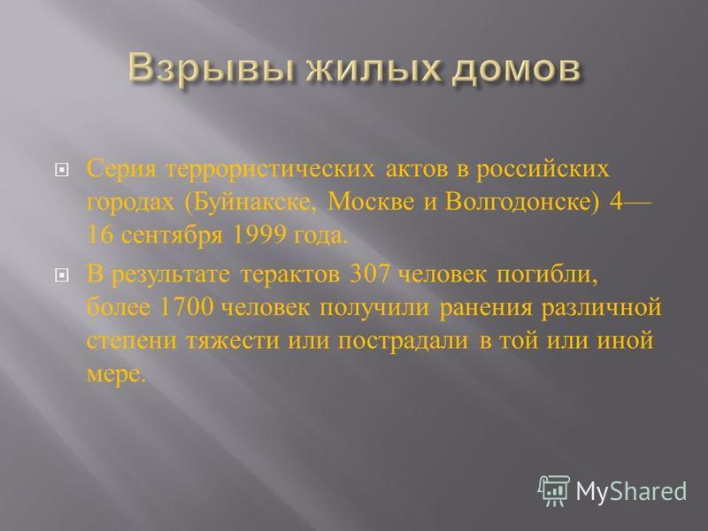 Серия террористических актов в российских городах ( Буйнакске, Москве и Волгодонске ) 4 16 сентября 1999 года. В результате терактов 307 человек погибли, более 1700 человек получили ранения различной степени тяжести или пострадали в той или иной мере